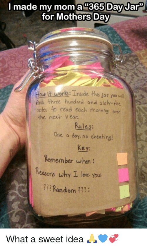 sars: I made my mom a 365 Day Jar  for Mothers Day  ork Tnside this sar you uil  iind three hundred and sixh-five  notes to read each morning over  the next year.  Rules:  One a day, no cheatinsl  Remember when  Reasons why I love you.  Random What a sweet idea 🙏💙💞