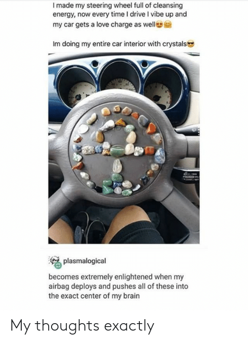 enlightened: I made my steering wheel full of cleansing  energy, now every time I drive I vibe up and  my car gets a love charge as welle  Im doing my entire car interior with crystals  plasmalogical  becomes extremely enlightened when my  airbag deploys and pushes all of these into  the exact center of my brain My thoughts exactly