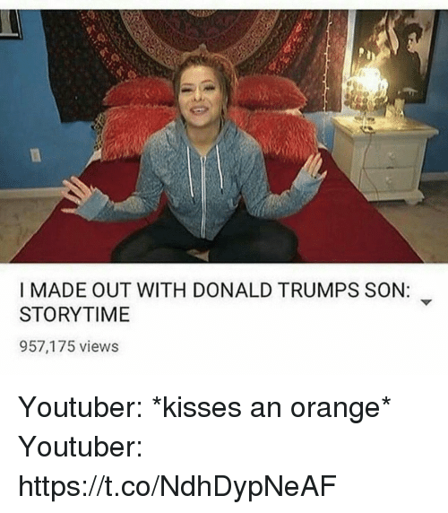 Orange, Girl Memes, and Youtuber: I MADE OUT WITH DONALD TRUMPS SON:  STORYTIME  957,175 views Youtuber: *kisses an orange*   Youtuber: https://t.co/NdhDypNeAF