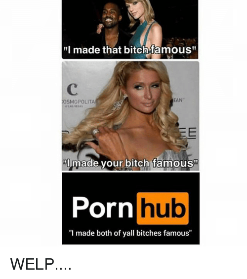 """Bitch, Memes, and Porn Hub: """"I made that bitch famous""""  OSMOPOLITA  TAN  Imade your bitch famous  Porn  Porn hub  """"I made both of yall bitches famous"""" WELP...."""