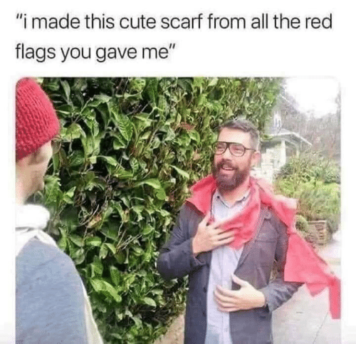 """flags: """"i made this cute scarf from all the red  flags you gave me"""""""