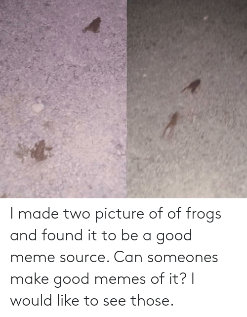 meme source: I made two picture of of frogs and found it to be a good meme source. Can someones make good memes of it? I would like to see those.