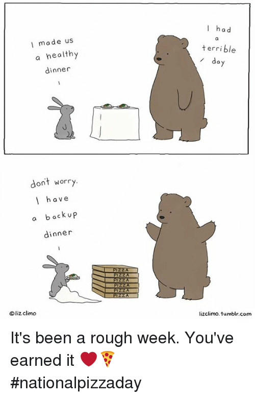 Rough Week: I made us  a healthy  dinner  dont worry  I have  a back up  dinner  liz climo  I had  terrible  da  lizclimo. tumblr com It's been a rough week. You've earned it ❤️🍕#nationalpizzaday