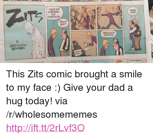 """spatula: I MADE VO  GOMETHING  FOR  FATHERS DAY  THANKG  DUDE  REALLY  WHATP  THREE GOOD  DECISIONS  HELPS  A NEW SPATULA! <p>This Zits comic brought a smile to my face :) Give your dad a hug today! via /r/wholesomememes <a href=""""http://ift.tt/2rLvf3O"""">http://ift.tt/2rLvf3O</a></p>"""