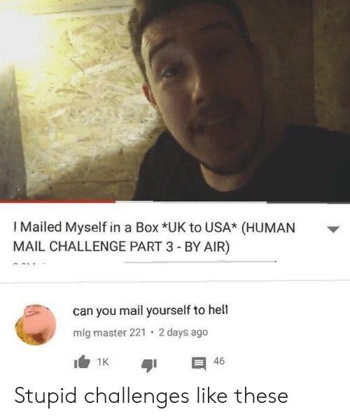 mlg: I Mailed Myself in a Box *UK to USA* (HUMAN  MAIL CHALLENGE PART 3 - BY AIR)  can you mail yourself to hell  2 days ago  mlg master 221  I1K  46 Stupid challenges like these