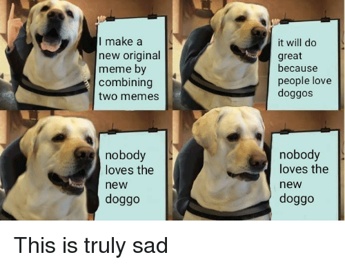 Original Meme: I make a  new original  meme by  combining  two memes  it will do  great  because  people love  doggos  nobody  loves the  new  doggo  nobody  loves the  new  doggo This is truly sad
