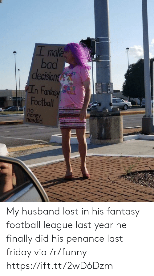 bad decision: I make  bad  decision  n Fan  Football  no  money  needed My husband lost in his fantasy football league last year he finally did his penance last friday via /r/funny https://ift.tt/2wD6Dzm