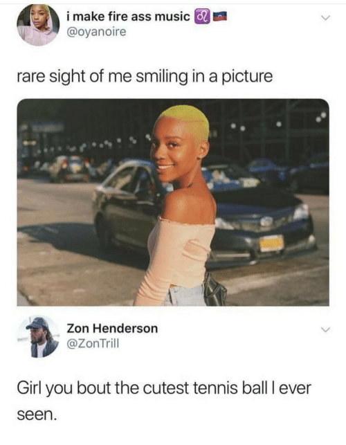 tennis ball: i make fire ass music GRI  @oyanoire  rare sight of me smiling in a picture  Zon Henderson  @ZonTrill  Girl you bout the cutest tennis ball I ever  seen