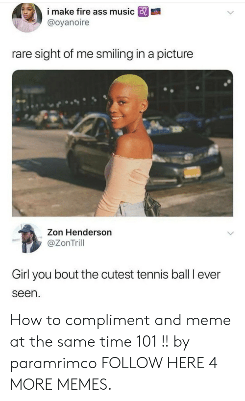tennis ball: i make fire ass music GRI  @oyanoire  rare sight of me smiling in a picture  Zon Henderson  @ZonTrill  Girl you bout the cutest tennis ball I ever  seen How to compliment and meme at the same time 101 !! by paramrimco FOLLOW HERE 4 MORE MEMES.