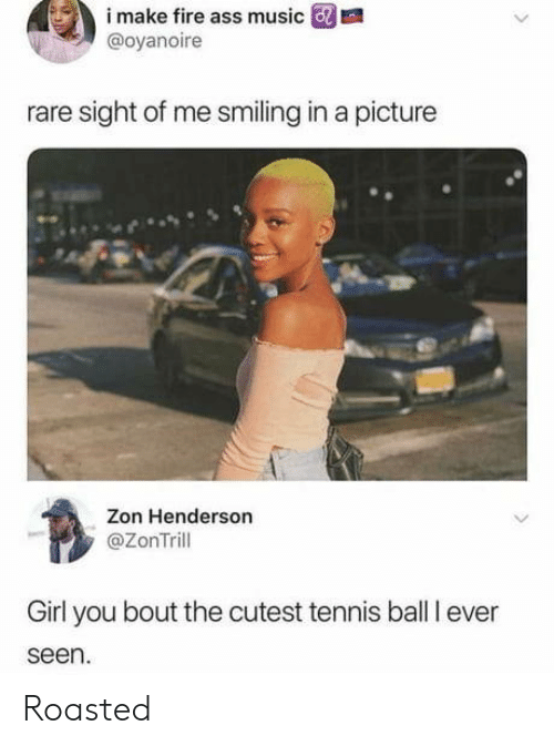 tennis ball: i  make  fire  ass  music  m  @oyanoire  rare sight of me smiling in a picture  Zon Henderson  @ZonTrill  Girl you bout the cutest tennis ball I ever  seen. Roasted