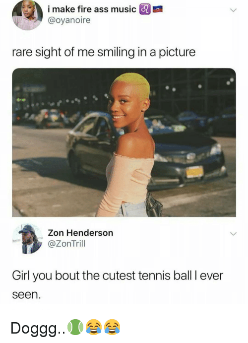 tennis ball: i make fire ass music  @oyanoire  E  rare sight of me smiling in a picture  Zon Henderson  @ZonTrill  Girl you bout the cutest tennis ball I ever  seen. Doggg..🎾😂😂