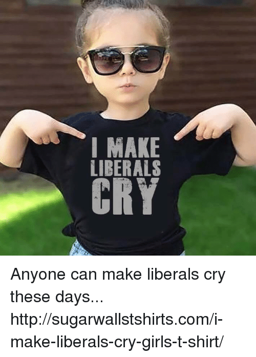 Memes, 🤖, and T-Shirt: I MAKE  LIBERALS  ERY Anyone can make liberals cry these days... http://sugarwallstshirts.com/i-make-liberals-cry-girls-t-shirt/