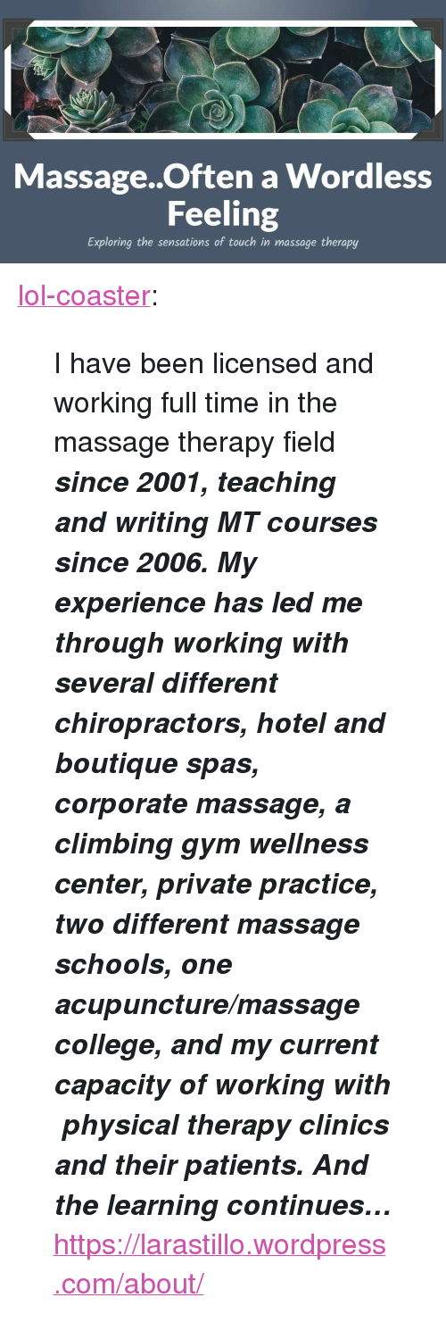 """Acupuncture: i:  Massage..Often a Wordless  Feeling  Exploring the sensations of touch in massage therapy <p><a href=""""http://lol-coaster.tumblr.com/post/155867124192/i-have-been-licensed-and-working-full-time-in-the"""" class=""""tumblr_blog"""">lol-coaster</a>:</p>  <blockquote><p>  I have been licensed and working full time in the massage therapy field <b><i>since 2001, teaching and writing MT courses since 2006. My experience has led me through working with several different chiropractors, hotel and boutique spas, corporate massage, a climbing gym wellness center, private practice, two different massage schools, one acupuncture/massage college, and my current capacity of working with physical therapy clinics and their patients. And the learning continues…</i></b>  <br/></p><p><a href=""""https://larastillo.wordpress.com/about/"""">https://larastillo.wordpress.com/about/</a><br/></p></blockquote>"""