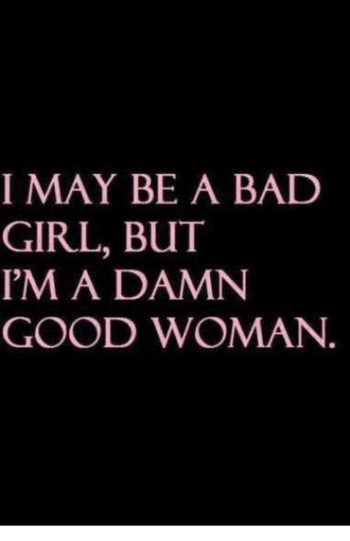 Bad, Girls, and Memes: I MAY BE A BAD  GIRL, BUT  I'M A DAMN  GOOD WOMAN