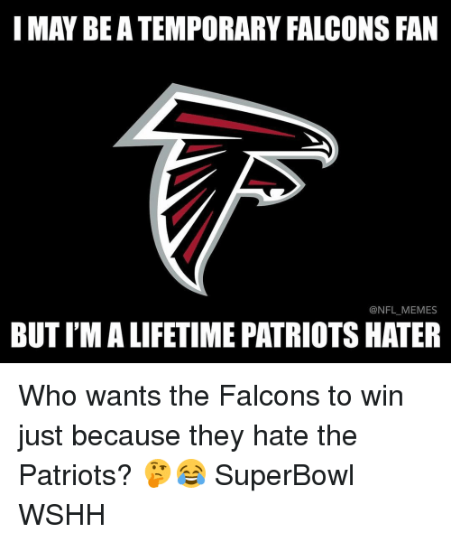 Falcons Fan: I MAY BE ATEMPORARY FALCONS FAN  @NFL MEMES  BUTIMALIFETIME PATRIOTS HATER Who wants the Falcons to win just because they hate the Patriots? 🤔😂 SuperBowl WSHH
