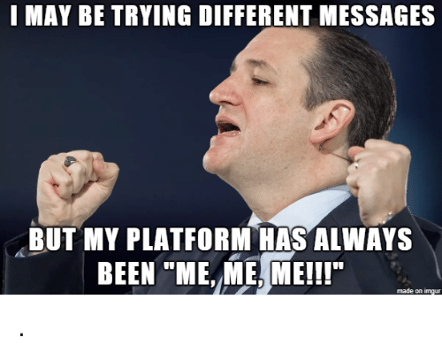"me me me: I MAY BE TRYING DIFFERENT MESSAGES  BUT MY PLATFORM HAS ALWAYS  BEEN ""ME, ME, ME!!  made on imgur ."