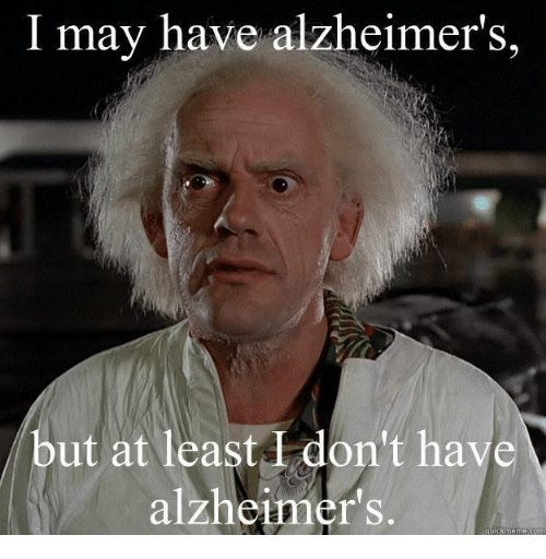 i may have alzheimers but at least dont have alzheimers 7586349 i may have alzheimer's but at least don't have alzheimer's quick
