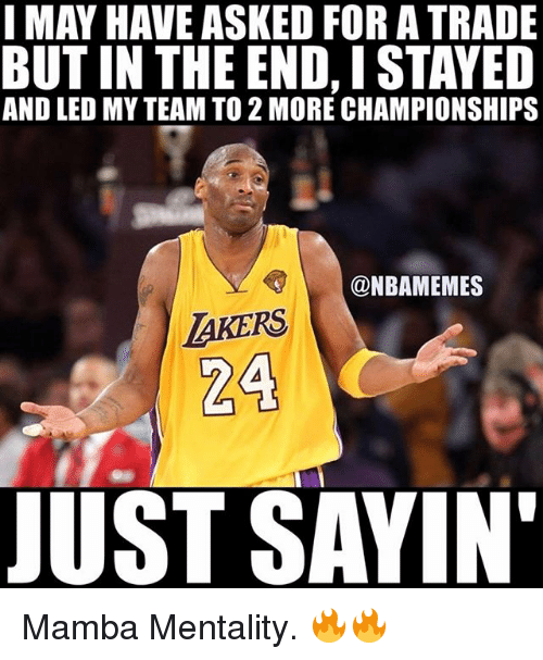 Memes, 🤖, and Led: I MAY HAVE ASKED FOR A TRADE  BUT IN THE END, I STAYED  AND LED MY TEAM TO 2 MORE CHAMPIONSHIPS  @NBAMEMES  AKERS  24  JUST SAYIN Mamba Mentality. 🔥🔥
