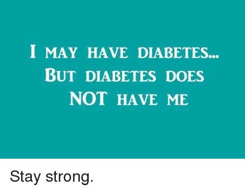 Memes, Diabetes, and 🤖: I MAY HAVE DIABETES...  BUT DIABETES DOES  NOT HAVE ME Stay strong.