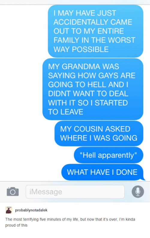 Apparently, Family, and Grandma: I MAY HAVE JUST  ACCIDENTALLY CAME  OUT TO MY ENTIRE  FAMILY IN THE WORST  WAY POSSIBLE  MY GRANDMA WAS  SAYING HOW GAYS ARE  GOING TO HELL AND I  DIDNT WANT TO DEAL  WITH IT SO I STARTED  TO LEAVE  MY COUSIN ASKED  WHERE I WAS GOING  Hell apparently  WHAT HAVE I DONE  Message  probably notadalek  The most terrifying five minutes of my life, but now that its over. I'm kinda  proud of this
