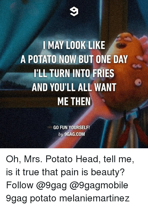 Potato Head: I MAY LOOK LIKE  A POTATO NOW BUT ONE DAY  ILL TURN INTO FRIES  AND YOU'LL ALL WANT  ME THEN  GO FUN YOURSELF!  by 9GAG.COM Oh, Mrs. Potato Head, tell me, is it true that pain is beauty? Follow @9gag @9gagmobile 9gag potato melaniemartinez