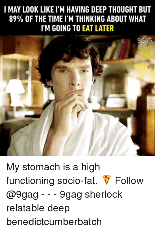 Deep Thought: I MAY LOOK LIKE I'M HAVING DEEP THOUGHT BUT  89% OF THE TIME I'M THINKING ABOUT WHAT  IM GOING TO EAT LATER My stomach is a high functioning socio-fat. 🍕 Follow @9gag - - - 9gag sherlock relatable deep benedictcumberbatch
