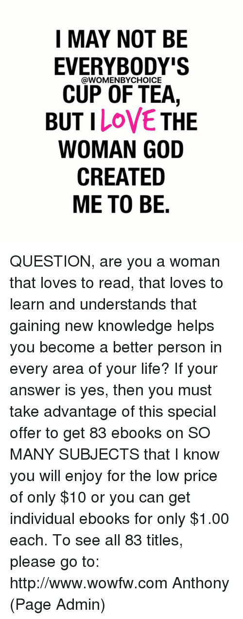 Memes, Individualism, and Knowledge: I MAY NOT BE  EVERYBODY'S  @WOMEN CUP OF TEA  BUT I  LOVE  THE  WOMAN GOD  CREATED  ME TO BE. QUESTION, are you a woman that loves to read, that loves to learn and understands that gaining new knowledge helps you become a better person in every area of your life?   If your answer is yes, then you must take advantage of this special offer to get 83 ebooks on SO MANY SUBJECTS that I know you will enjoy for the low price of only $10 or you can get individual ebooks for only $1.00 each. To see all 83 titles, please go to: http://www.wowfw.com     Anthony (Page Admin)
