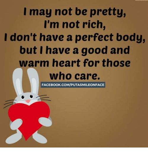 🤖: I may not be pretty,  I'm not rich,  I don't have a perfect body,  but I have a good and  warm heart for those  who care.  FACEBOOK.COM/PUTASMILEONFACE