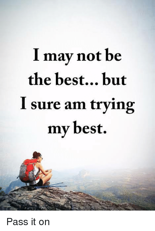 I Surely: I may not be  the best... but  I sure am trying  my best. Pass it on