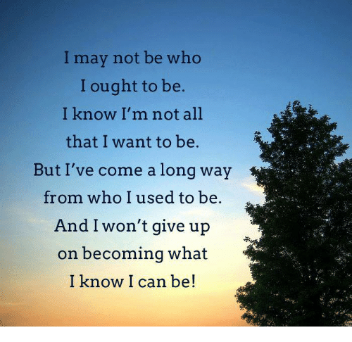 i wont give up: I may not be who  I ought to be  I know I'm not all  that I want to be  But I've come a long way  from who I used to be  And I won't give up  on becoming what  I know I can be!