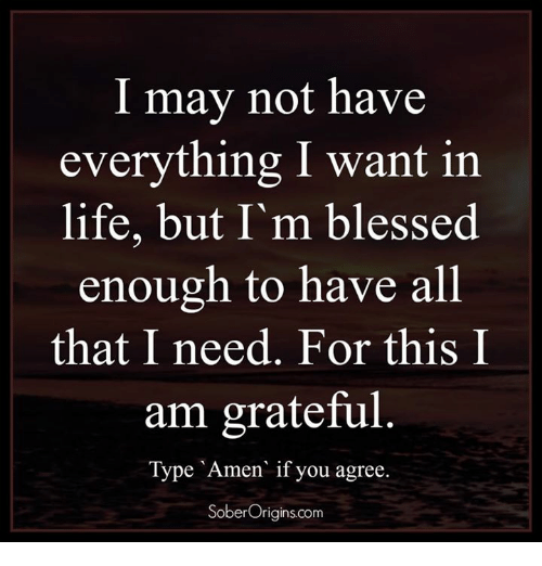 memes: I may not have  everything I want in  life, but I'm blessed  enough to have all  that I need. For this I  am grateful  Type Amen if you agree  Sober Origins.com