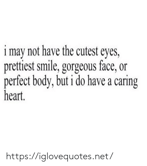 Gorgeous: i may not have the cutest eyes,  prettiest smile, gorgeous face, or  perfect body, but i do have a caring  heart. https://iglovequotes.net/