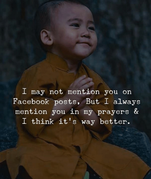 prayers: I may not mention you on  Facebook posts, But I always  mention you in my prayers &  I think it's way better.