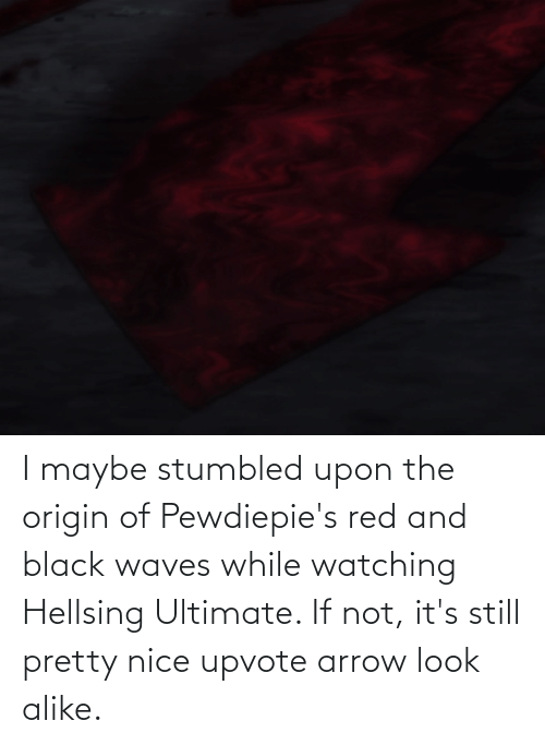 The Origin Of: I maybe stumbled upon the origin of Pewdiepie's red and black waves while watching Hellsing Ultimate. If not, it's still pretty nice upvote arrow look alike.