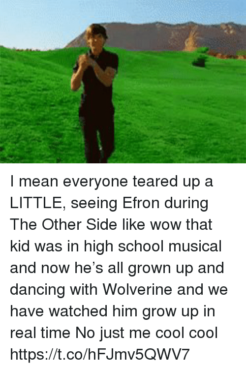 High School Musical: I mean everyone teared up a LITTLE, seeing Efron during The Other Side like wow that kid was in high school musical and now he's all grown up and dancing with Wolverine and we have watched him grow up in real time No just me cool cool https://t.co/hFJmv5QWV7