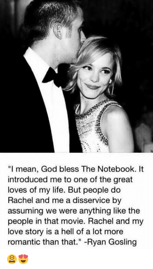 """Blessed, God, and Life: """"I mean, God bless The Notebook. It  introduced me to one of the great  loves of my life. But people do  Rachel and me a disservice by  assuming we were anything like the  people in that movie. Rachel and my  love story is a hell of a lot more  romantic than that  Ryan Gosling 😩😍"""