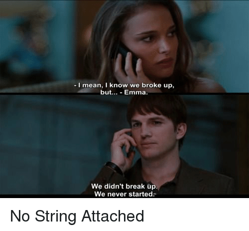 no string attached: I mean, I know  we broke up,  but  Emma  We didn't break up  We never started: No String Attached