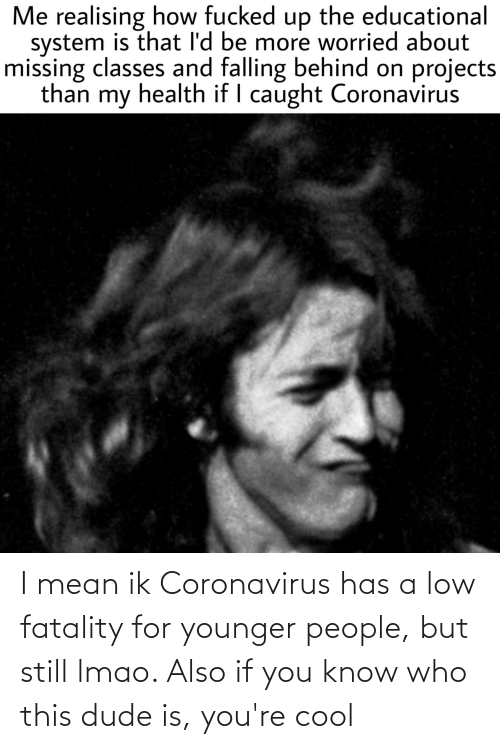 fatality: I mean ik Coronavirus has a low fatality for younger people, but still lmao. Also if you know who this dude is, you're cool