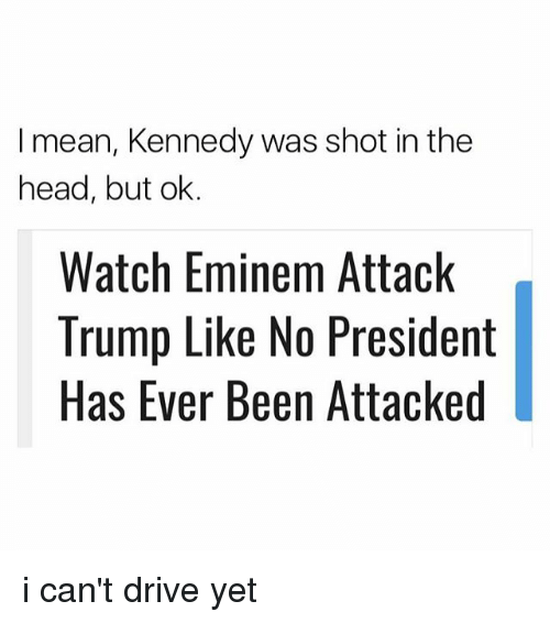 Eminem, Head, and Drive: I mean, Kennedy was shot in the  head, but ok.  Watch Eminem Attack  Trump Like No President  Has Ever Been Attacked i can't drive yet