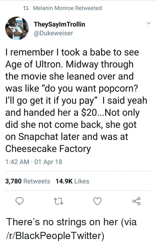 """midway: i Melanin Monroe Retweeted  TheySaylmTrollin  @Dukeweiser  I remember I took a babe to see  Age of Ultron. Midway through  the movie she leaned over and  was like """"do you want popcorn?  I'll go get it if you pay"""" I said yeah  and handed her a $20...Not only  did she not come back, she got  on Snapchat later and was at  Cheesecake Factory  1:42 AM -01 Apr 18  3,780 Retweets 14.9K Likes <p>There&rsquo;s no strings on her (via /r/BlackPeopleTwitter)</p>"""