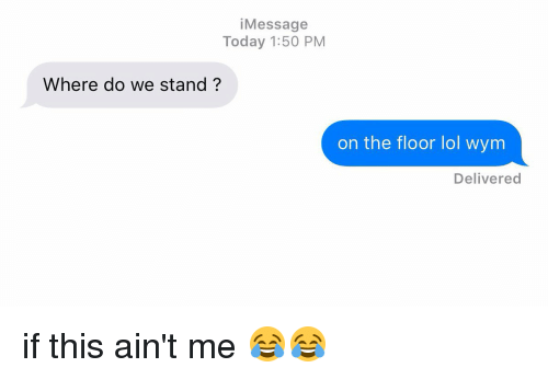 Funny, Lol, and Today: i Message  Today 1:50 PM  Where do we stand?  on the floor lol wym  Delivered if this ain't me 😂😂