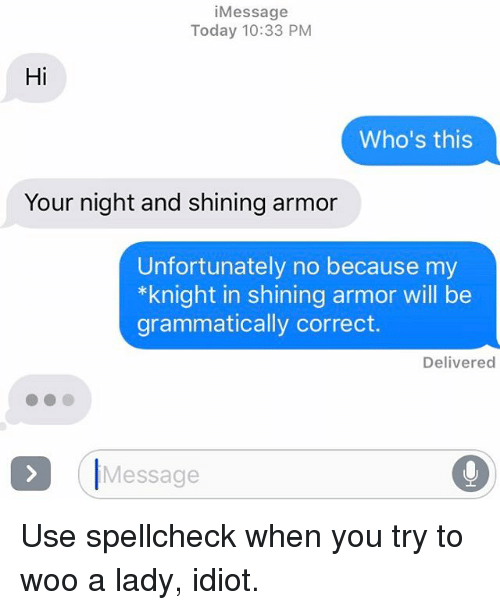 Relationships, Texting, and Today: i Message  Today 10:33 PM  Hi  Who's this  Your night and shining armor  Unfortunately no because my  *knight in shining armor will be  grammatically correct.  Delivered  Message Use spellcheck when you try to woo a lady, idiot.