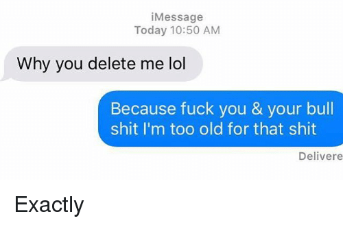 Fuck You, Fucking, and Relationships: i Message  Today 10:50 AM  Why you delete me ol  Because fuck you & your bull  shit I'm too old for that shit  Delivere Exactly