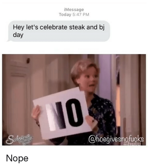 Bj Day: i Message  Today 5:47 PM  Hey let's celebrate steak and bj  day  ahoegivegnofucks Nope