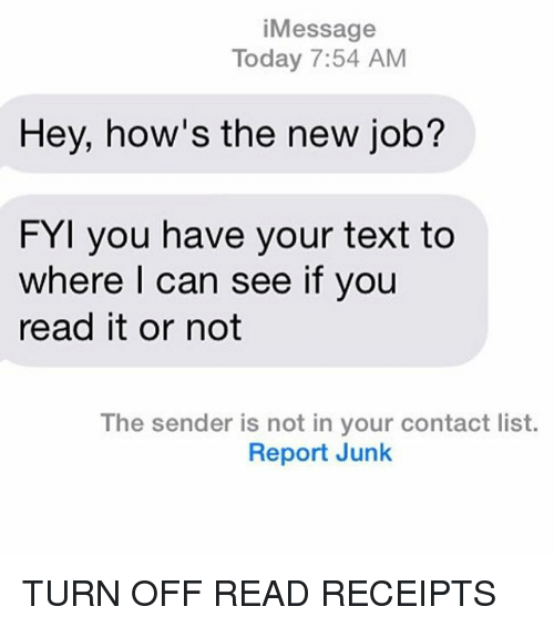 read receipts: i Message  Today 7:54 AM  Hey, how's the new job?  FYI you have your text to  where I can see if you  read it or not  The sender is not in your contact list.  Report Junk TURN OFF READ RECEIPTS