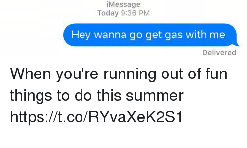 Summer, Today, and Relatable: i Message  Today 9:36 PM  Hey wanna go get gas with me  Delivered When you're running out of fun things to do this summer https://t.co/RYvaXeK2S1