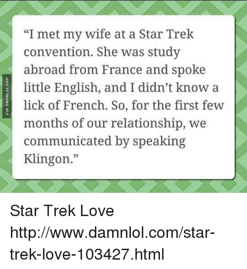 """damnlol: """"I met my wife at a Star Trek  convention. She was study  abroad from France and spoke  little English, and I didn't know a  lick of French. So, for the first few  months of our relationship, we  communicated by speaking  Klingon."""" Star Trek Love http://www.damnlol.com/star-trek-love-103427.html"""
