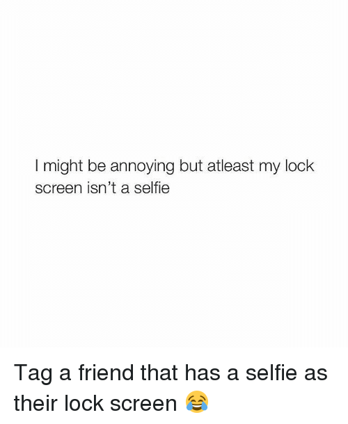 Memes, Selfie, and Annoying: I might be annoying but atleast my lock  screen isn't a selfie Tag a friend that has a selfie as their lock screen 😂