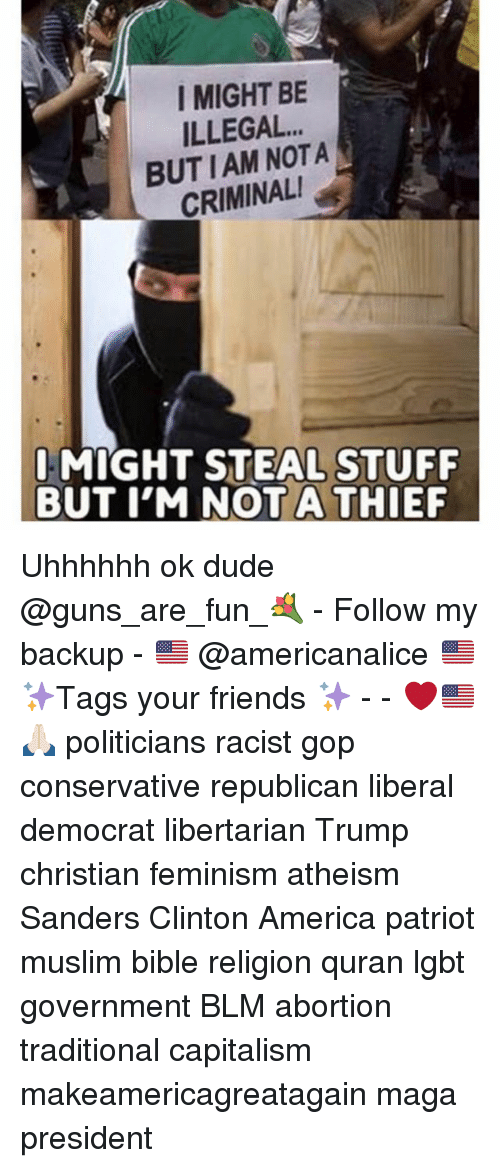 America, Dude, and Feminism: I MIGHT BE  ILLEGAL.  BUTIAM NOTA  CRIMINAL  I MIGHT STEAL STUFF  BUT I'M NOTA THIEF Uhhhhhh ok dude @guns_are_fun_💐 - Follow my backup - 🇺🇸 @americanalice 🇺🇸 ✨Tags your friends ✨ - - ❤️🇺🇸🙏🏻 politicians racist gop conservative republican liberal democrat libertarian Trump christian feminism atheism Sanders Clinton America patriot muslim bible religion quran lgbt government BLM abortion traditional capitalism makeamericagreatagain maga president
