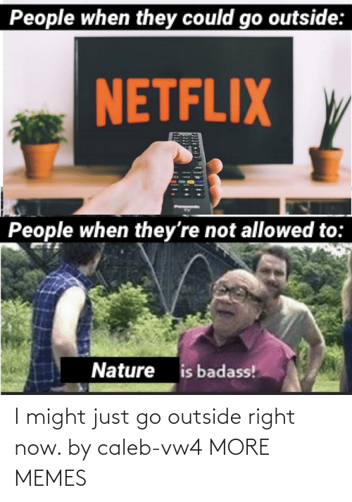 outside: I might just go outside right now. by caleb-vw4 MORE MEMES